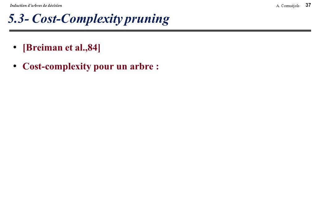 37 A. Cornuéjols Induction darbres de décision 5.3- Cost-Complexity pruning [Breiman et al.,84] Cost-complexity pour un arbre :