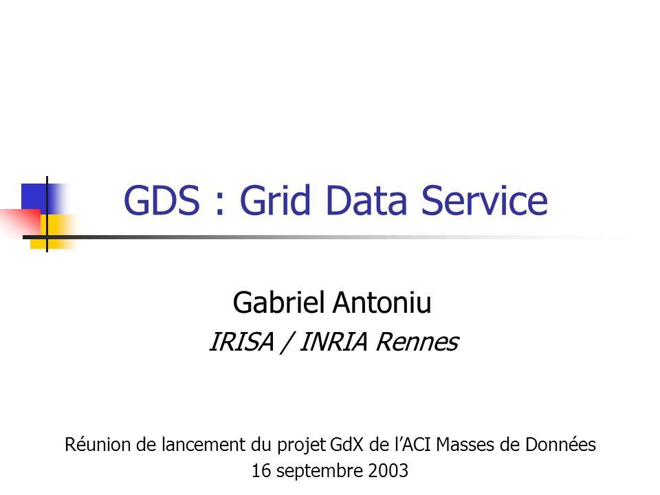 GDS : Grid Data Service Gabriel Antoniu IRISA / INRIA Rennes Réunion de lancement du projet GdX de lACI Masses de Données 16 septembre 2003