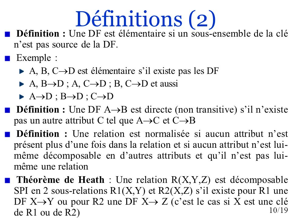 10/19 Définitions (2) Définition : Une DF est élémentaire si un sous-ensemble de la clé nest pas source de la DF. Exemple : A, B, C D est élémentaire