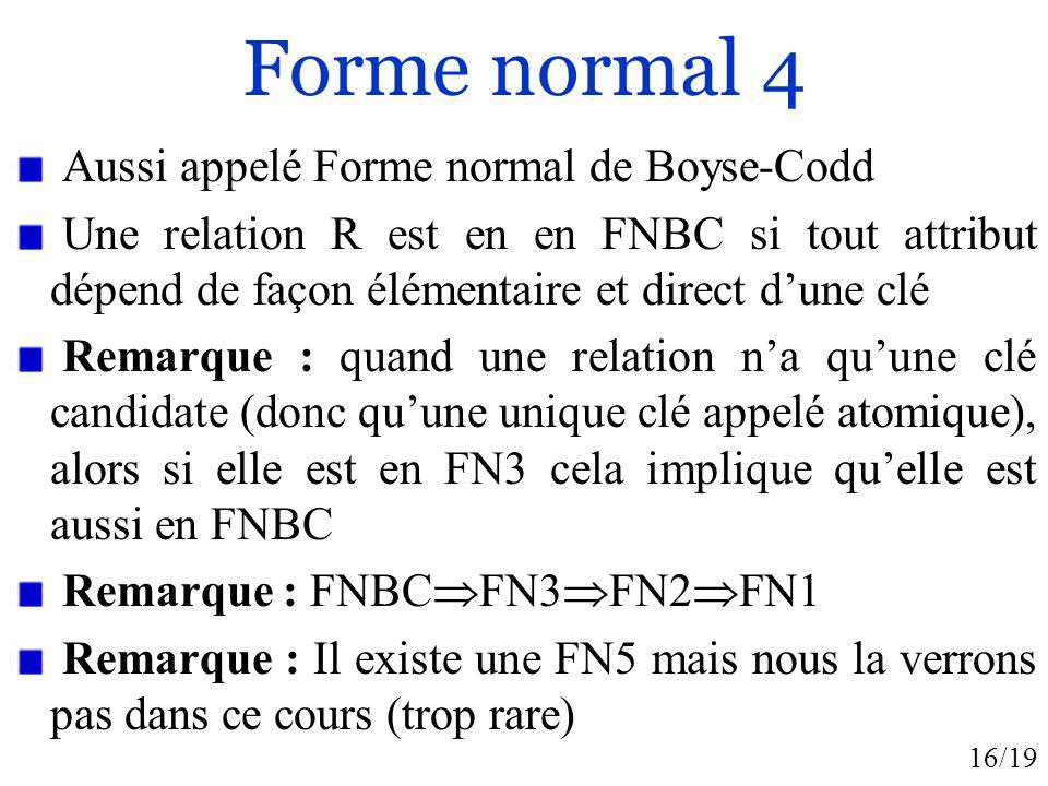 16/19 Forme normal 4 Aussi appelé Forme normal de Boyse-Codd Une relation R est en en FNBC si tout attribut dépend de façon élémentaire et direct dune