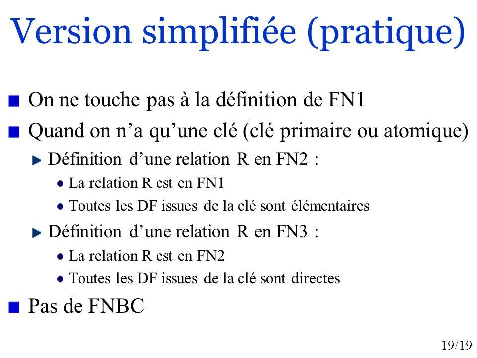 19/19 Version simplifiée (pratique) On ne touche pas à la définition de FN1 Quand on na quune clé (clé primaire ou atomique) Définition dune relation