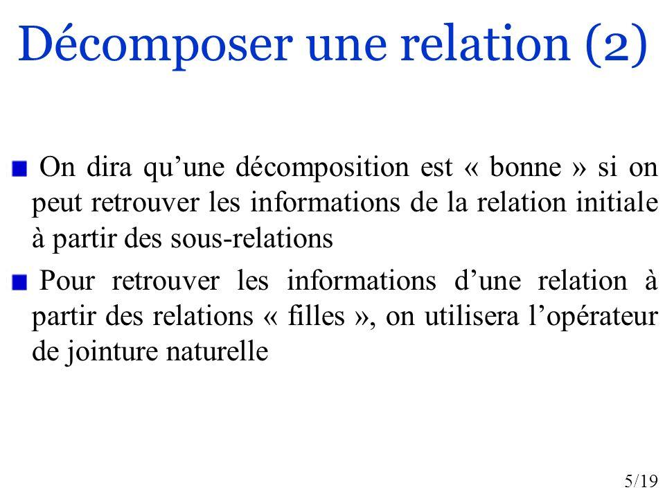 5/19 Décomposer une relation (2) On dira quune décomposition est « bonne » si on peut retrouver les informations de la relation initiale à partir des