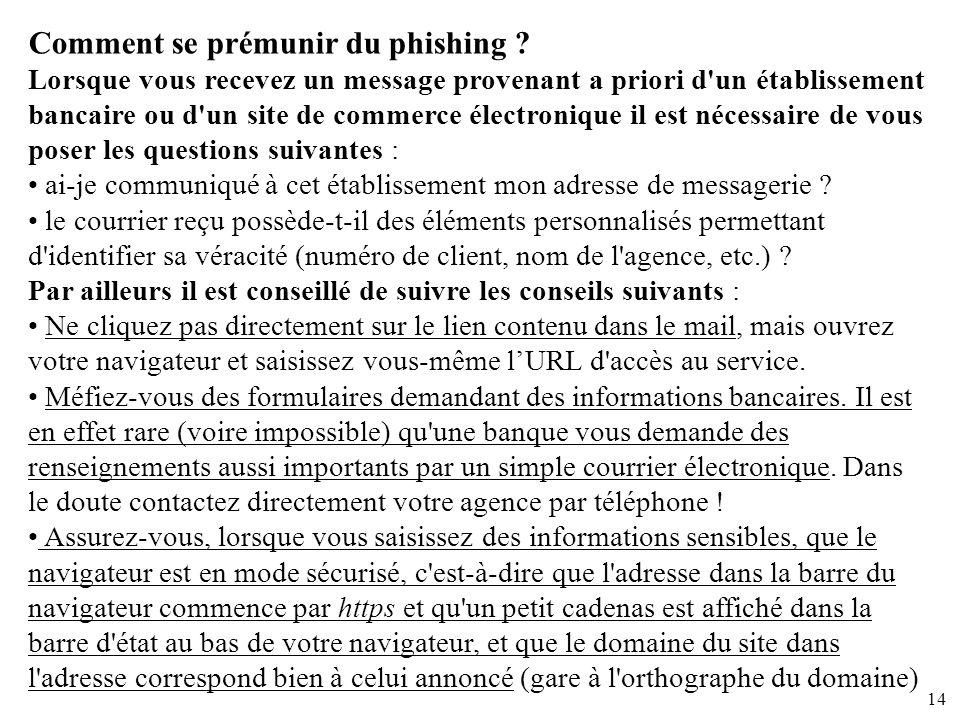 14 Comment se prémunir du phishing ? Lorsque vous recevez un message provenant a priori d'un établissement bancaire ou d'un site de commerce électroni