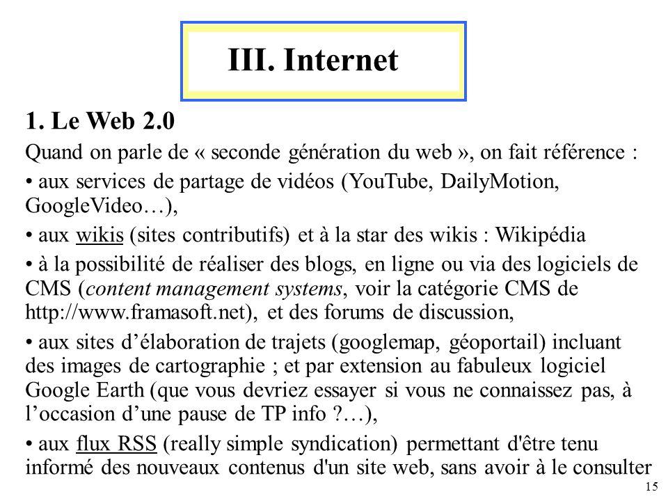 15 III. Internet 1. Le Web 2.0 Quand on parle de « seconde génération du web », on fait référence : aux services de partage de vidéos (YouTube, DailyM