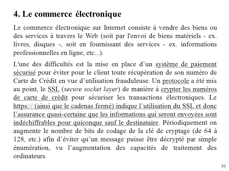 30 4. Le commerce électronique Le commerce électronique sur Internet consiste à vendre des biens ou des services à travers le Web (soit par l'envoi de