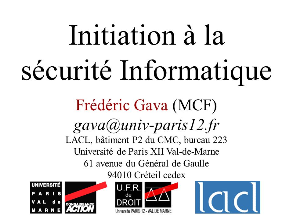 Initiation à la sécurité Informatique Frédéric Gava (MCF) gava@univ-paris12.fr LACL, bâtiment P2 du CMC, bureau 223 Université de Paris XII Val-de-Mar