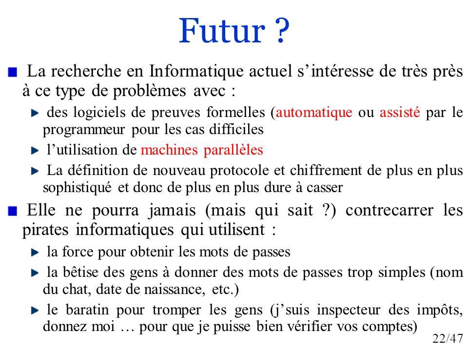 22/47 Futur ? La recherche en Informatique actuel sintéresse de très près à ce type de problèmes avec : des logiciels de preuves formelles (automatiqu