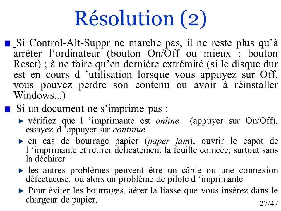 27/47 Résolution (2) Si Control-Alt-Suppr ne marche pas, il ne reste plus quà arrêter lordinateur (bouton On/Off ou mieux : bouton Reset) ; à ne faire