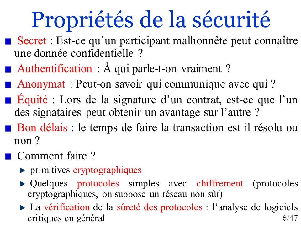 6/47 Propriétés de la sécurité Secret : Est-ce quun participant malhonnête peut connaître une donnée confidentielle ? Authentification : À qui parle-t