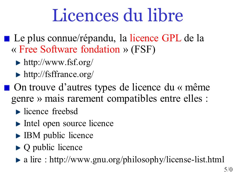 5/0 Licences du libre Le plus connue/répandu, la licence GPL de la « Free Software fondation » (FSF) http://www.fsf.org/ http://fsffrance.org/ On trouve dautres types de licence du « même genre » mais rarement compatibles entre elles : licence freebsd Intel open source licence IBM public licence Q public licence a lire : http://www.gnu.org/philosophy/license-list.html