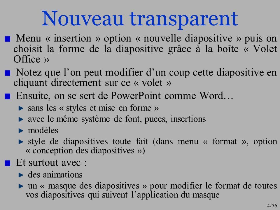 4/56 Nouveau transparent Menu « insertion » option « nouvelle diapositive » puis on choisit la forme de la diapositive grâce à la boîte « Volet Office