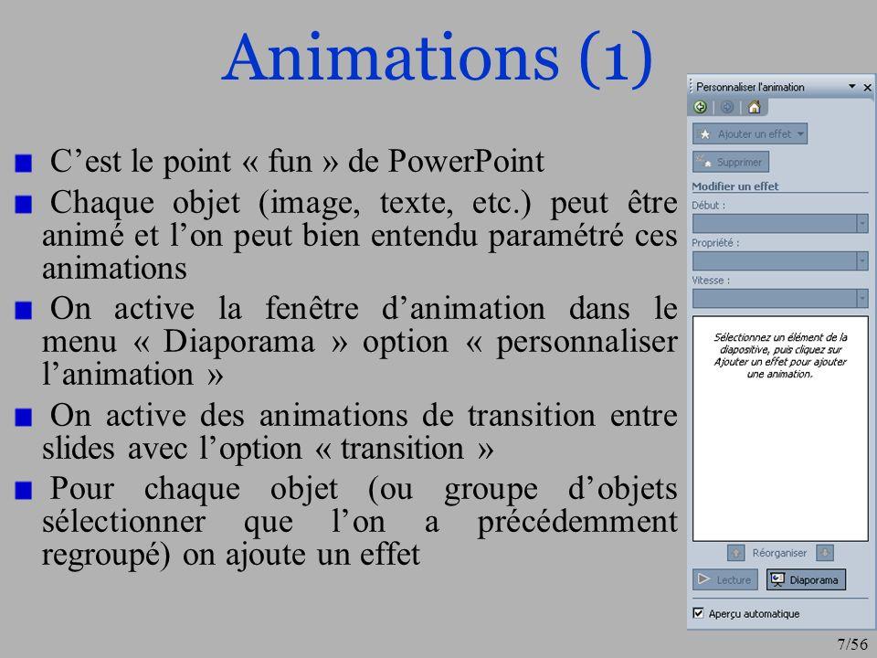 7/56 Animations (1) Cest le point « fun » de PowerPoint Chaque objet (image, texte, etc.) peut être animé et lon peut bien entendu paramétré ces anima