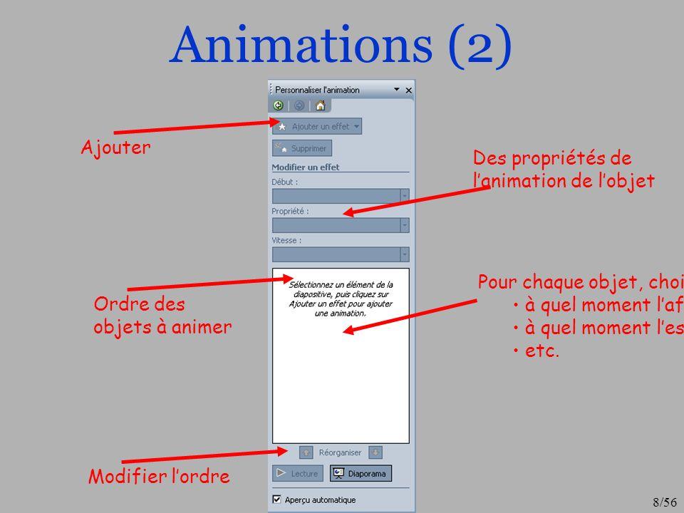 9/56 Animation (3) Pour visualiser lordre des apparitions, PowerPoint affiche un numéro sur chaque objet animé Un point très pratique est la possibilité dafficher au fur et à mesure les textes des puces Pour cela on se place sur le premier éléments des puces puis on sélectionne leffet à ajouter… On peut ensuite moduler la vitesse daffichage et choisir si lon veut que les « sous puces » soit animées par bloques (toutes dun coup, par défaut) ou une à une Pour cela « clique droit » dans le volet danimation sur les puces puis « option deffet » puis onglet « animation texte » et choisir le niveau de paragraphe que vous souhaitez