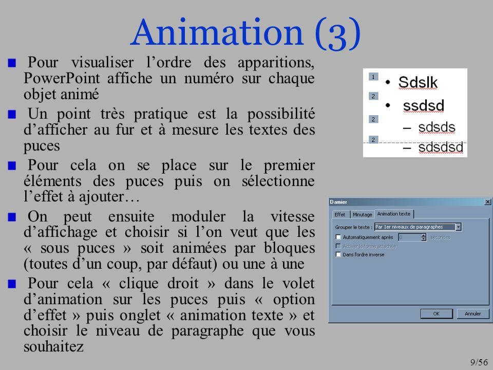 9/56 Animation (3) Pour visualiser lordre des apparitions, PowerPoint affiche un numéro sur chaque objet animé Un point très pratique est la possibili