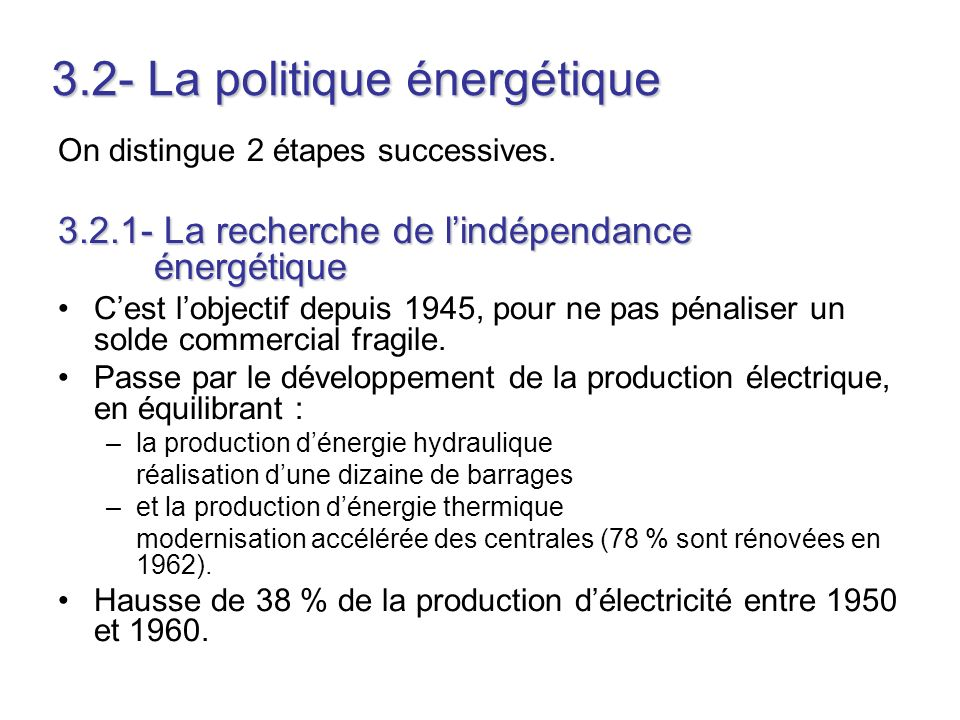 3.2- La politique énergétique On distingue 2 étapes successives. 3.2.1- La recherche de lindépendance énergétique Cest lobjectif depuis 1945, pour ne