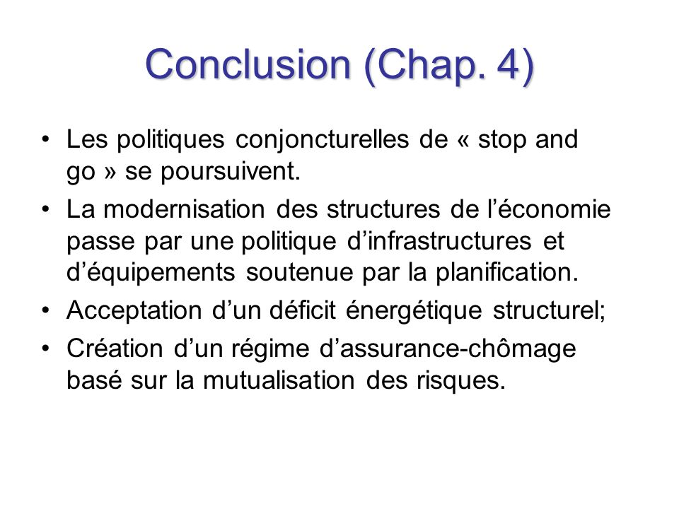 Conclusion (Chap. 4) Les politiques conjoncturelles de « stop and go » se poursuivent. La modernisation des structures de léconomie passe par une poli