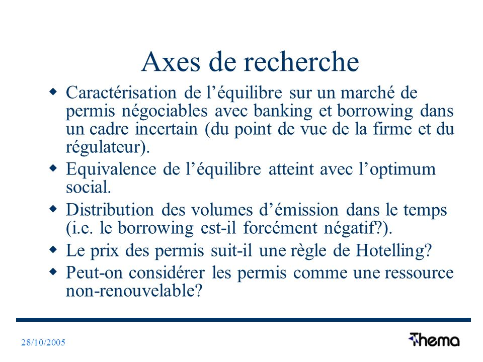 28/10/2005 Axes de recherche Caractérisation de léquilibre sur un marché de permis négociables avec banking et borrowing dans un cadre incertain (du point de vue de la firme et du régulateur).