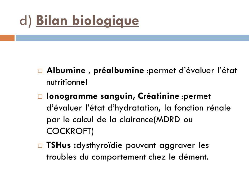 d) Bilan biologique Albumine, préalbumine :permet dévaluer létat nutritionnel Ionogramme sanguin, Créatinine :permet dévaluer létat dhydratation, la f