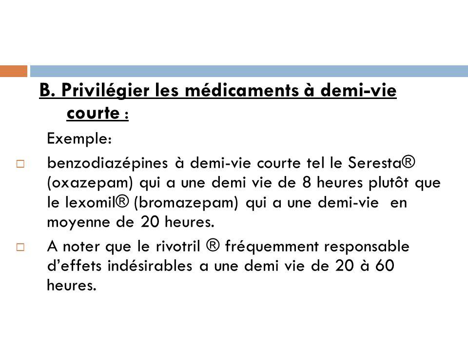 B. Privilégier les médicaments à demi-vie courte : Exemple: benzodiazépines à demi-vie courte tel le Seresta® (oxazepam) qui a une demi vie de 8 heure