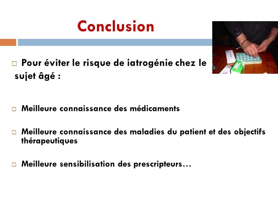 Conclusion Pour éviter le risque de iatrogénie chez le sujet âgé : Meilleure connaissance des médicaments Meilleure connaissance des maladies du patie