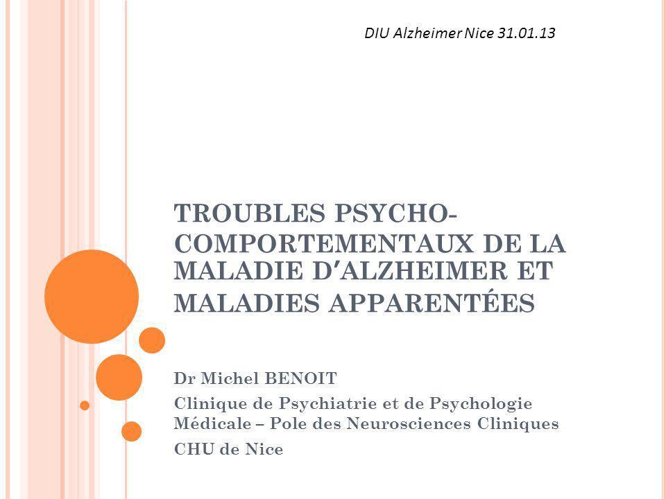 TROUBLES PSYCHO- COMPORTEMENTAUX DE LA MALADIE DALZHEIMER ET MALADIES APPARENTÉES Dr Michel BENOIT Clinique de Psychiatrie et de Psychologie Médicale