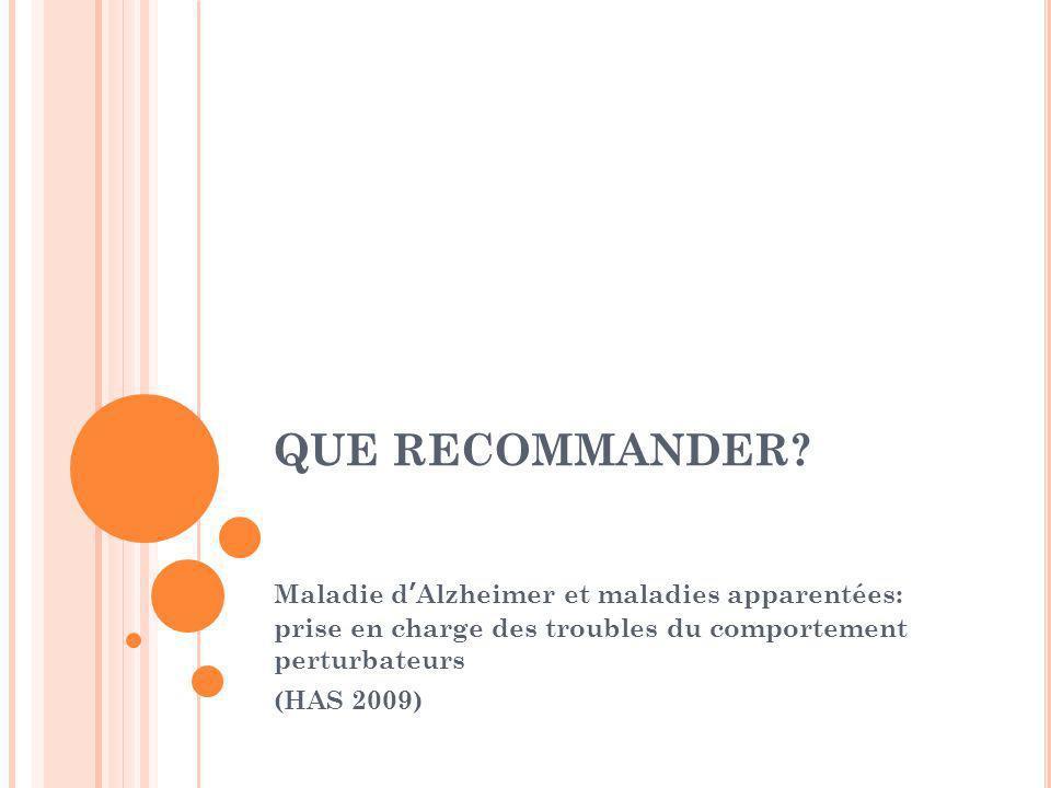 QUE RECOMMANDER? Maladie dAlzheimer et maladies apparentées: prise en charge des troubles du comportement perturbateurs (HAS 2009)