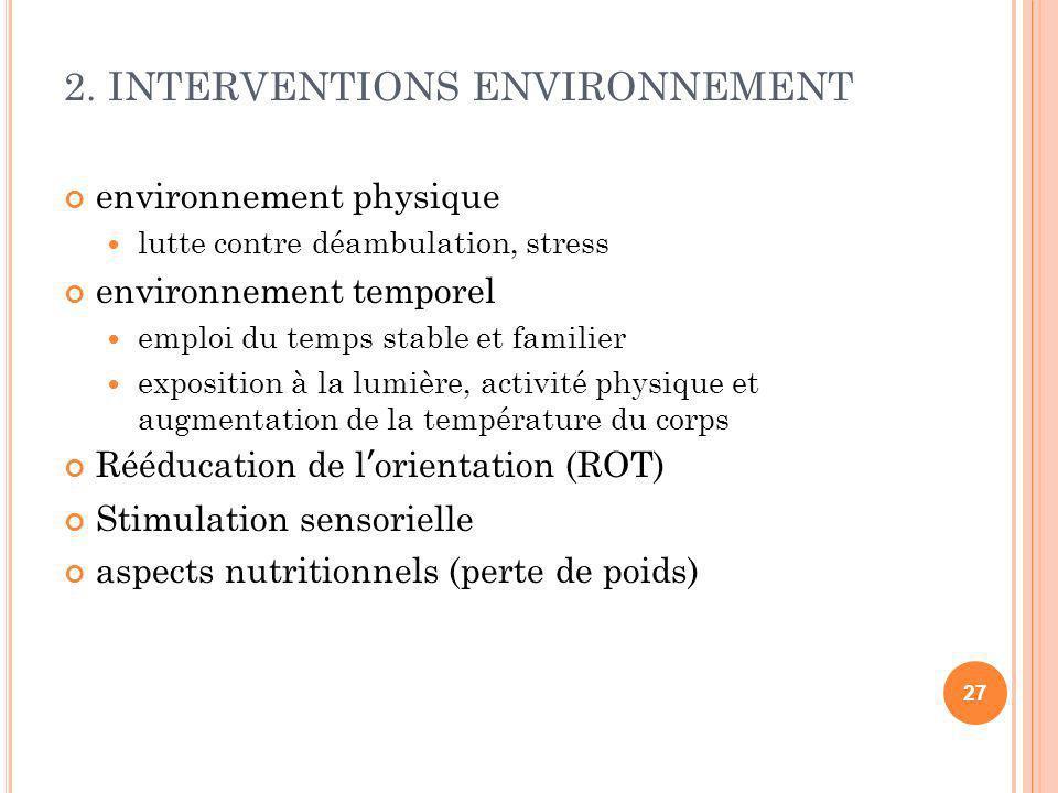 2. INTERVENTIONS ENVIRONNEMENT environnement physique lutte contre déambulation, stress environnement temporel emploi du temps stable et familier expo