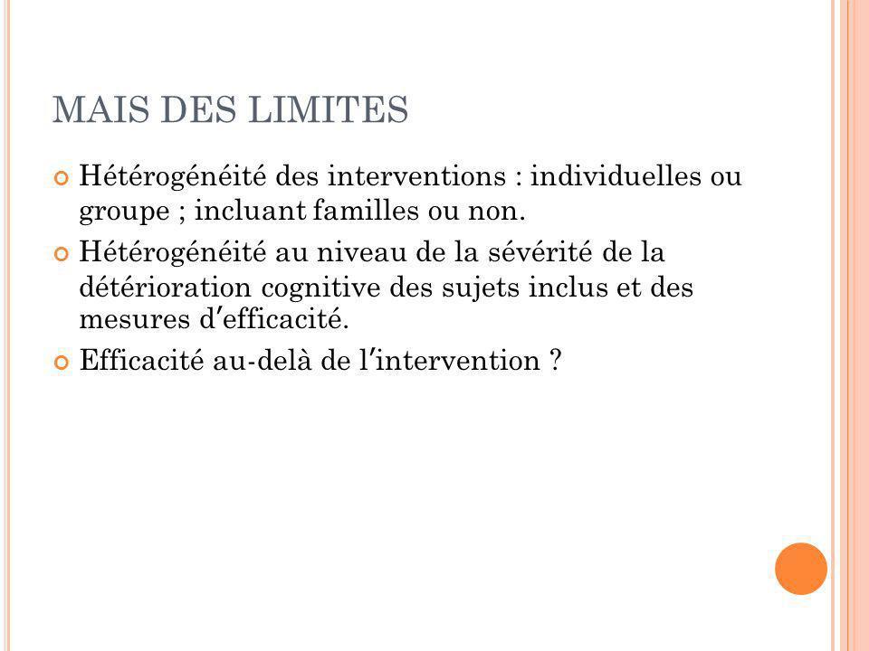 MAIS DES LIMITES Hétérogénéité des interventions : individuelles ou groupe ; incluant familles ou non. Hétérogénéité au niveau de la sévérité de la dé