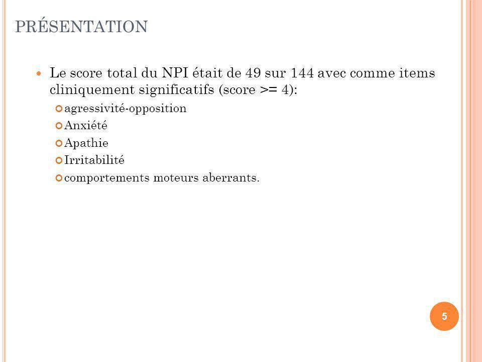 PRÉSENTATION Le score total du NPI était de 49 sur 144 avec comme items cliniquement significatifs (score >= 4): Le score total du NPI était de 49 sur