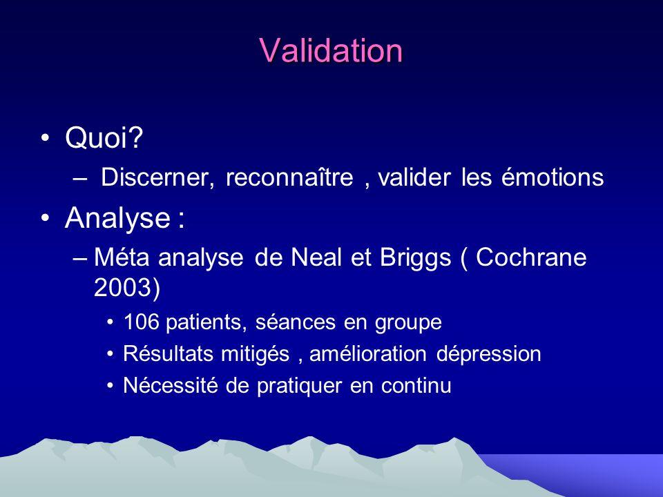 Validation Quoi? – Discerner, reconnaître, valider les émotions Analyse : –Méta analyse de Neal et Briggs ( Cochrane 2003) 106 patients, séances en gr
