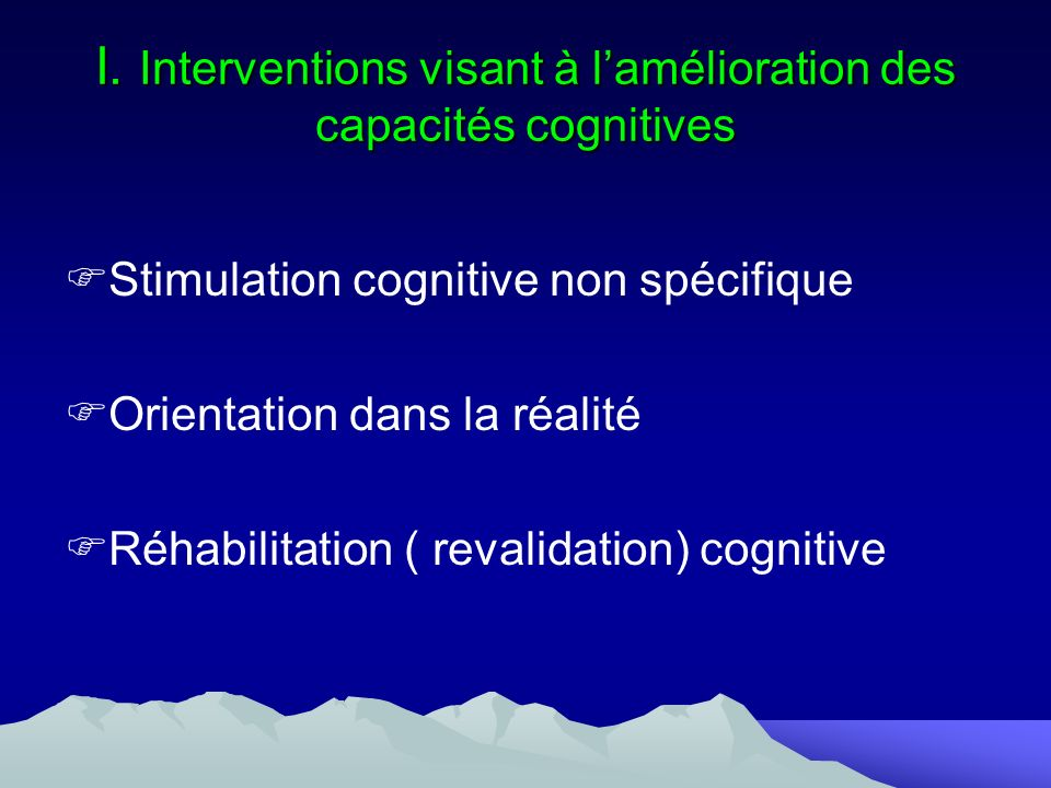 I. Interventions visant à lamélioration des capacités cognitives Stimulation cognitive non spécifique Orientation dans la réalité Réhabilitation ( rev
