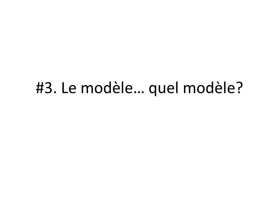 #3. Le modèle… quel modèle