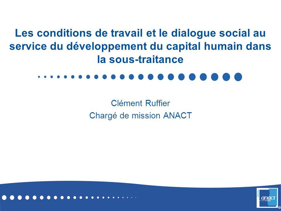© Les conditions de travail et le dialogue social au service du développement du capital humain dans la sous-traitance Clément Ruffier Chargé de missi