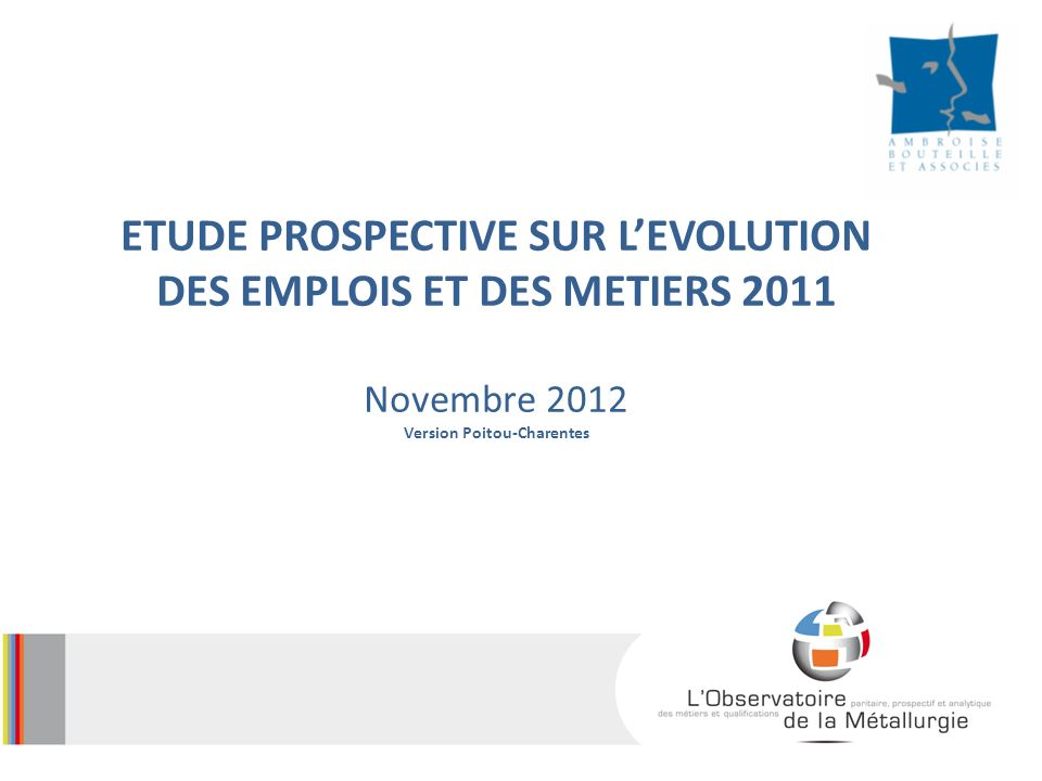 ETUDE PROSPECTIVE SUR LEVOLUTION DES EMPLOIS ET DES METIERS 2011 Novembre 2012 Version Poitou-Charentes