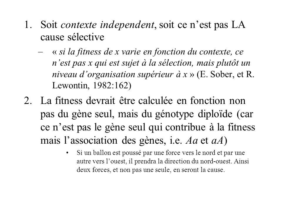 1.Soit contexte independent, soit ce nest pas LA cause sélective –« si la fitness de x varie en fonction du contexte, ce nest pas x qui est sujet à la sélection, mais plutôt un niveau dorganisation supérieur à x » (E.