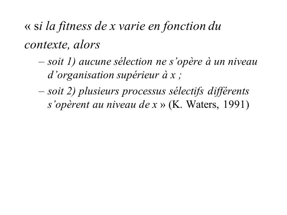 « si la fitness de x varie en fonction du contexte, alors –soit 1) aucune sélection ne sopère à un niveau dorganisation supérieur à x ; –soit 2) plusieurs processus sélectifs différents sopèrent au niveau de x » (K.