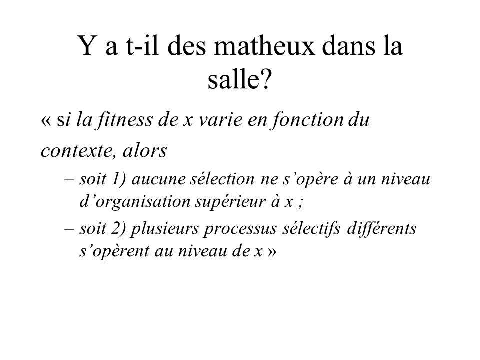 Y a t-il des matheux dans la salle? « si la fitness de x varie en fonction du contexte, alors –soit 1) aucune sélection ne sopère à un niveau dorganis