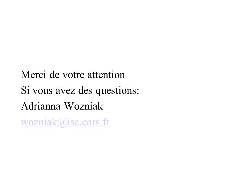Merci de votre attention Si vous avez des questions: Adrianna Wozniak wozniak@isc.cnrs.fr