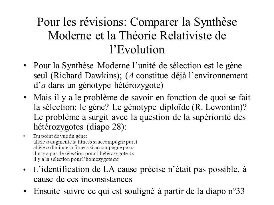 Pour les révisions: Comparer la Synthèse Moderne et la Théorie Relativiste de lEvolution Pour la Synthèse Moderne lunité de sélection est le gène seul (Richard Dawkins); (A constitue déjà lenvironnement da dans un génotype hétérozygote) Mais il y a le problème de savoir en fonction de quoi se fait la sélection: le gène.