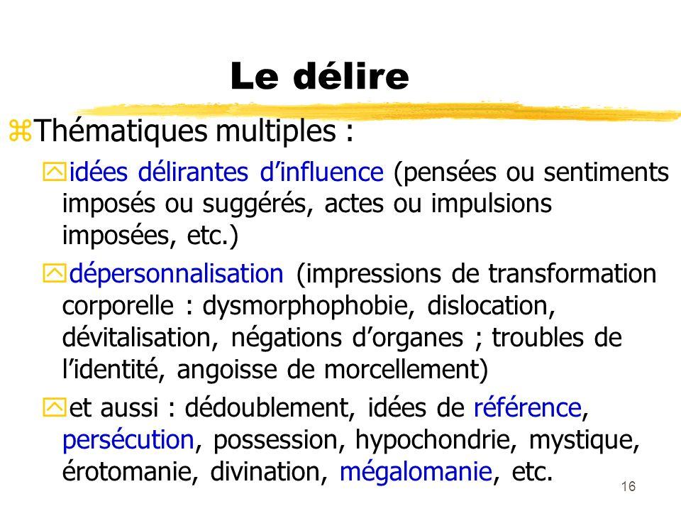 16 Le délire Thématiques multiples : idées délirantes dinfluence (pensées ou sentiments imposés ou suggérés, actes ou impulsions imposées, etc.) déper