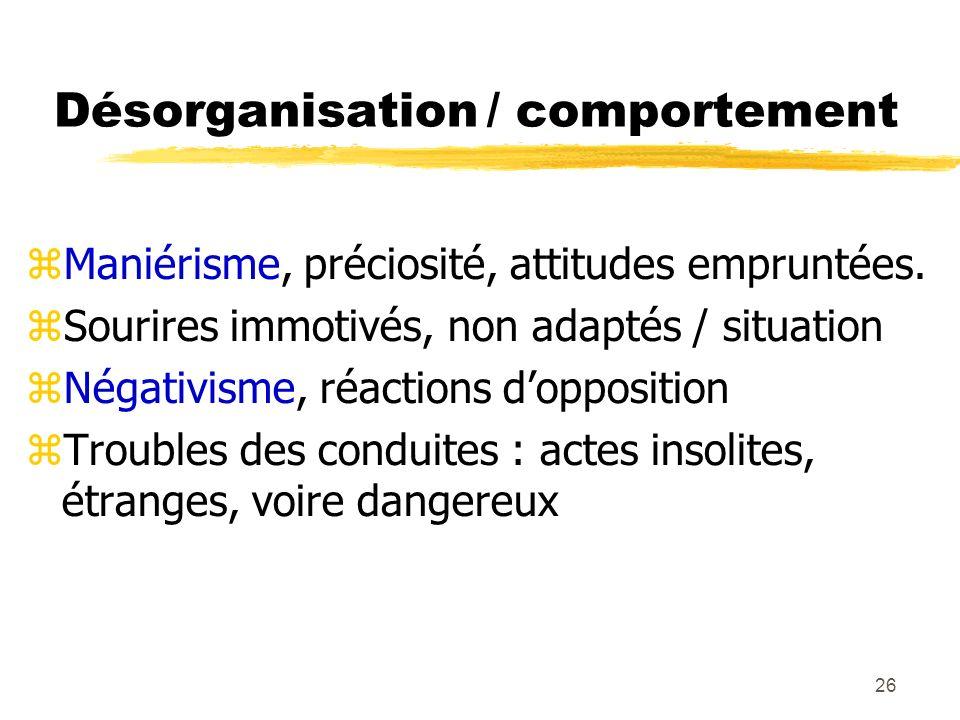 26 Désorganisation / comportement Maniérisme, préciosité, attitudes empruntées. Sourires immotivés, non adaptés / situation Négativisme, réactions dop