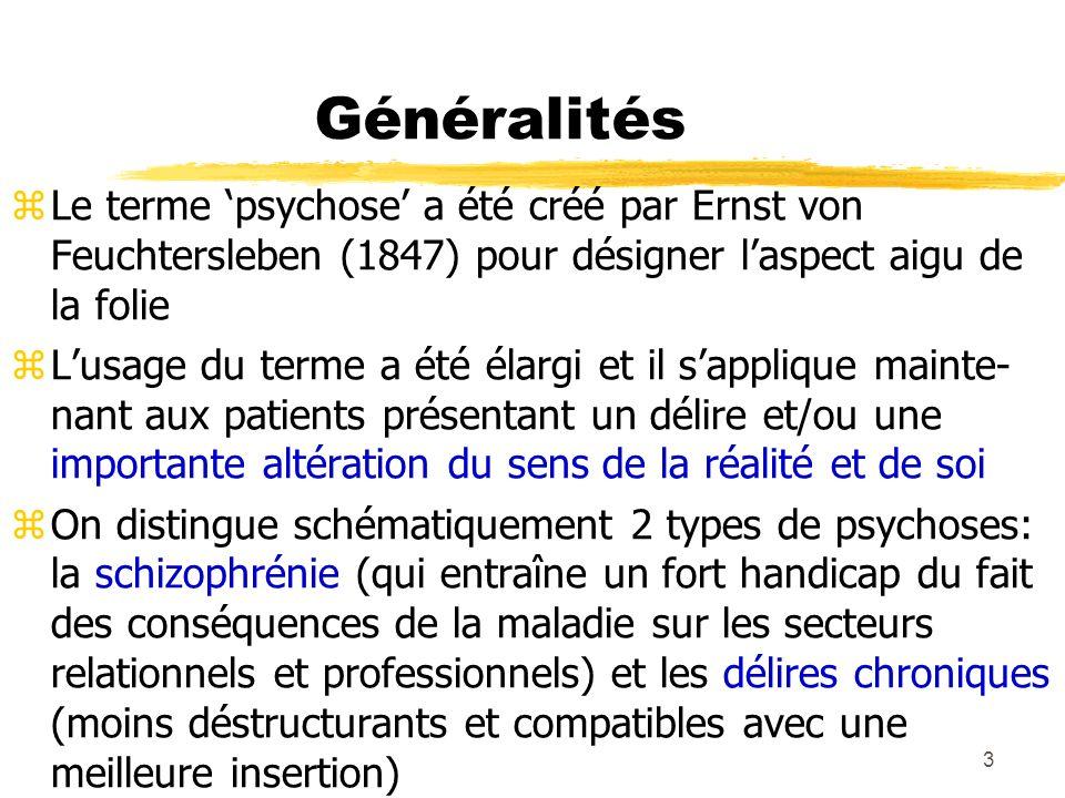 3 Généralités Le terme psychose a été créé par Ernst von Feuchtersleben (1847) pour désigner laspect aigu de la folie Lusage du terme a été élargi et