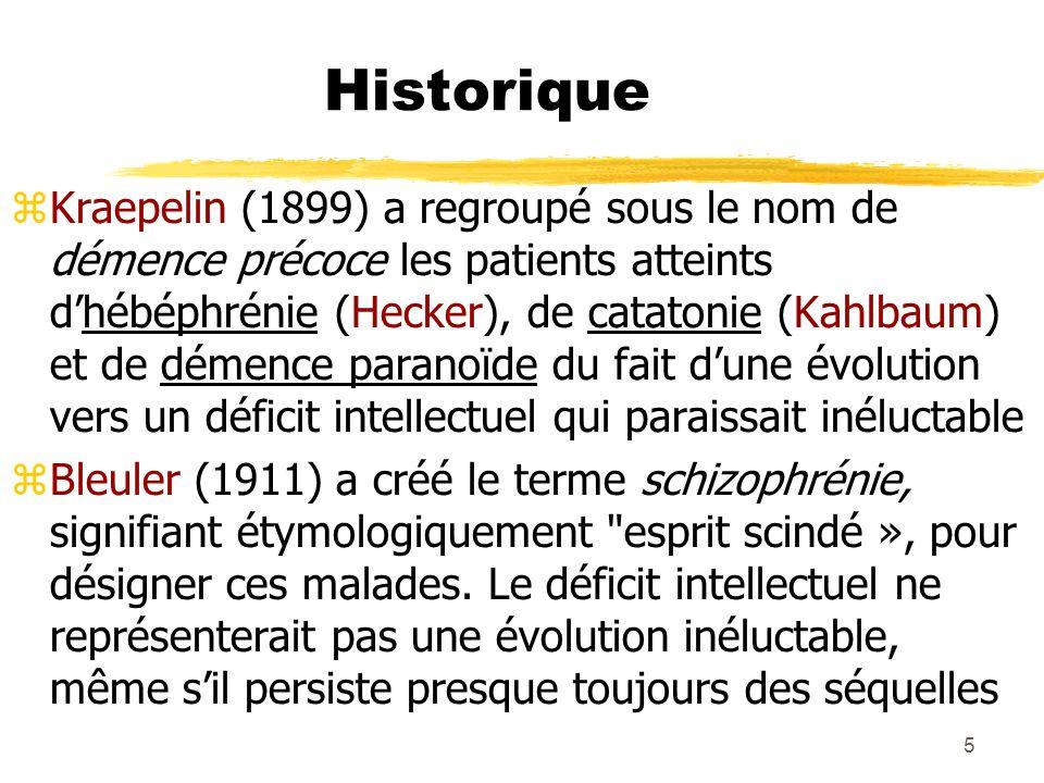 5 Historique Kraepelin (1899) a regroupé sous le nom de démence précoce les patients atteints dhébéphrénie (Hecker), de catatonie (Kahlbaum) et de dém