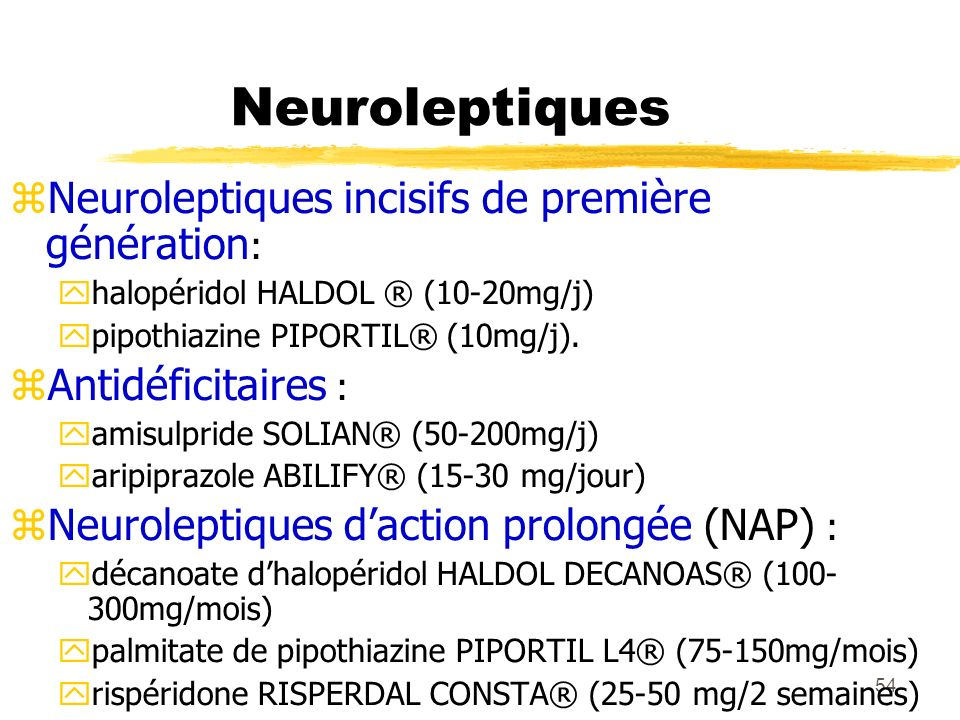54 Neuroleptiques Neuroleptiques incisifs de première génération : halopéridol HALDOL ® (10-20mg/j) pipothiazine PIPORTIL® (10mg/j). Antidéficitaires