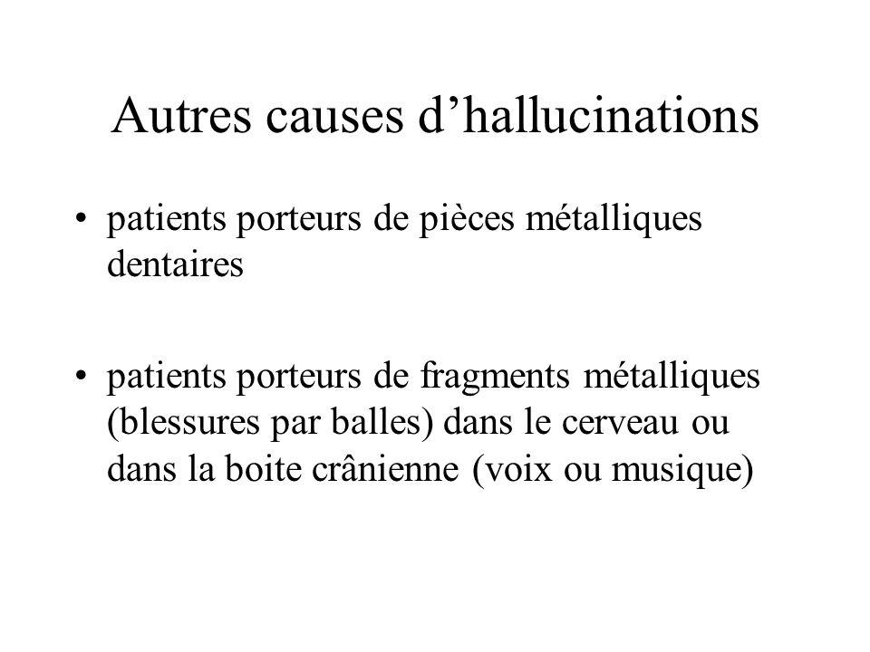 Autres causes dhallucinations patients porteurs de pièces métalliques dentaires patients porteurs de fragments métalliques (blessures par balles) dans le cerveau ou dans la boite crânienne (voix ou musique)