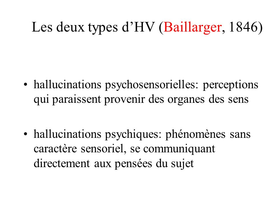 Les deux types dHV (Baillarger, 1846) hallucinations psychosensorielles: perceptions qui paraissent provenir des organes des sens hallucinations psych