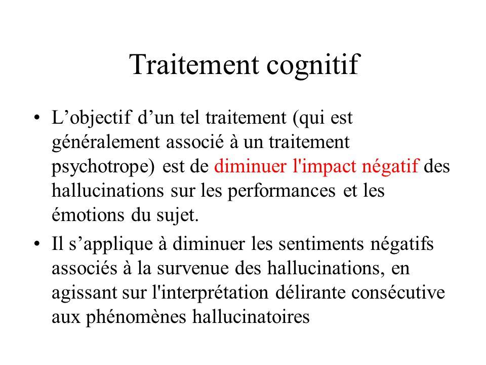 Traitement cognitif Lobjectif dun tel traitement (qui est généralement associé à un traitement psychotrope) est de diminuer l impact négatif des hallucinations sur les performances et les émotions du sujet.