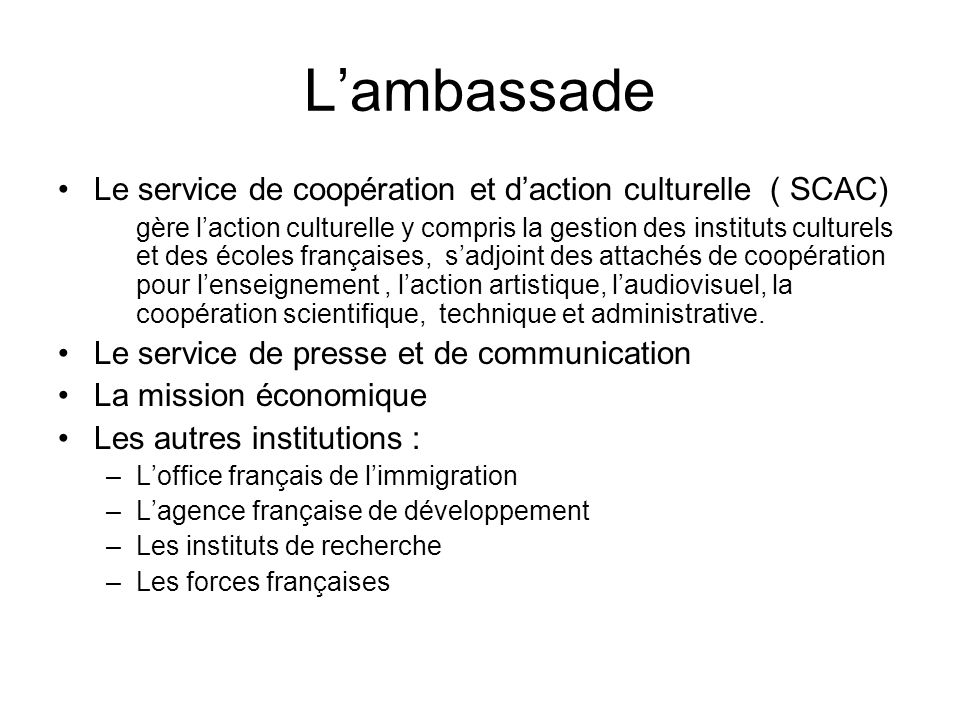 Lambassade Le service de coopération et daction culturelle ( SCAC) gère laction culturelle y compris la gestion des instituts culturels et des écoles