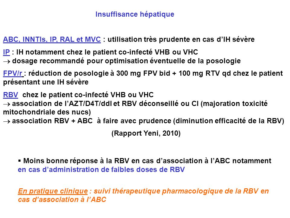Insuffisance hépatique ABC, INNTIs, IP, RAL et MVC : utilisation très prudente en cas dIH sévère IP : IH notamment chez le patient co-infecté VHB ou V