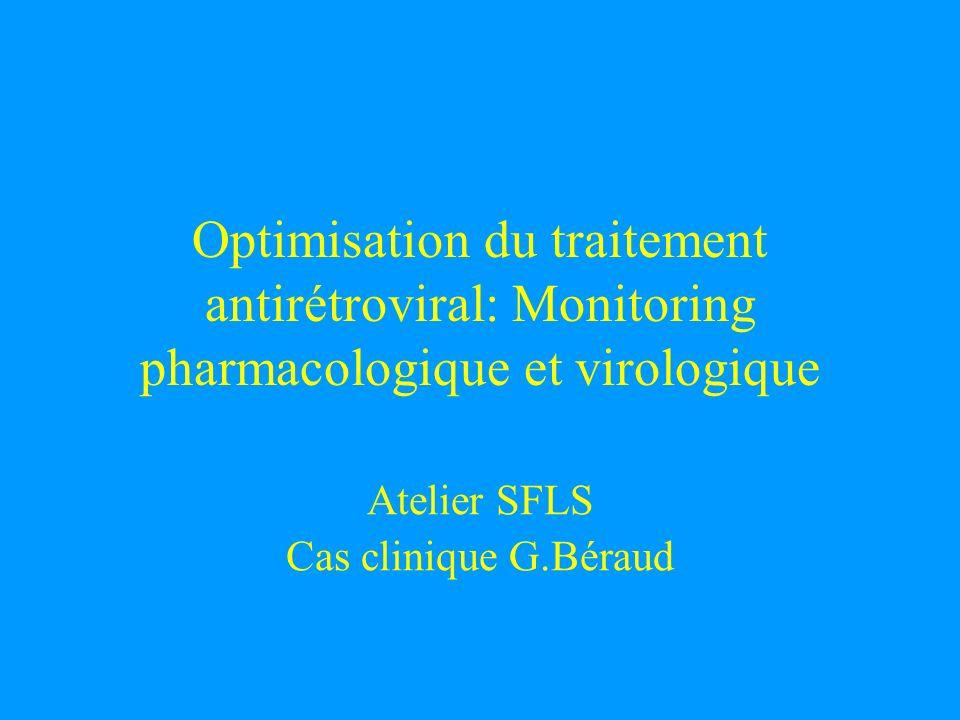 Optimisation du traitement antirétroviral: Monitoring pharmacologique et virologique Atelier SFLS Cas clinique G.Béraud
